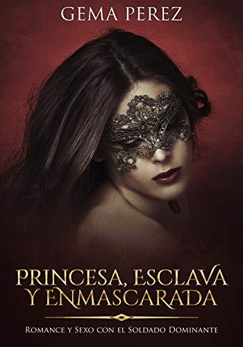 Princesa, Esclava y Enmascarada: Romance y Sexo con el Soldado Dominante (Novela de Fantasía, Romance y Erótica) por Gema Perez