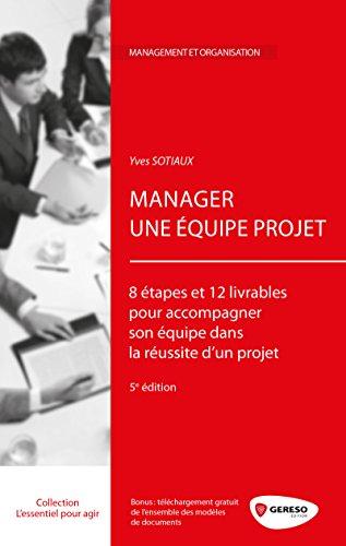 Manager une équipe projet: 8 étapes et 12 livrables pour accompagner son équipe dans la réussite d'un projet.