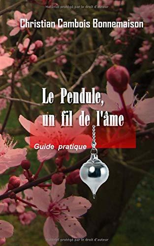 Le pendule, un fil de l'âme: Guide pratique par Christian Cambois Bonnemaison