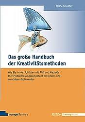 Das große Handbuch der Kreativitätsmethoden. Wie Sie in vier Schritten mit Pfiff und Methode Ihre Problemlösungskompetenz entwickeln und zum Ideen-Profi werden (Edition Training aktuell)