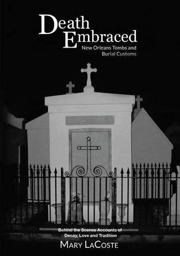 Death Embraced: New Orleans Tombs and Burial Customs, Behind the Scenes Accounts of Decay, Love and Tradition by Mary Lacoste (2015-06-16)