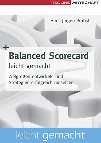 Balanced Scorecard leicht gemacht: Zielgrößen entwickeln und Strategien erfolgreich umsetzen