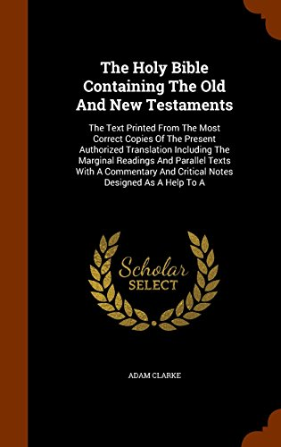 The Holy Bible Containing The Old And New Testaments: The Text Printed From The Most Correct Copies Of The Present Authorized Translation Including ... And Critical Notes Designed As A Help To A