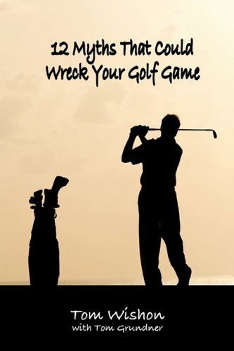 12 Myths That Could Wreck Your Golf Game by Tom Wishon (30-Nov-2009) Paperback