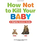 How Not to Kill Your Baby: A Slightly Useless Guide by Jacob Sager Weinstein (2012-03-20)