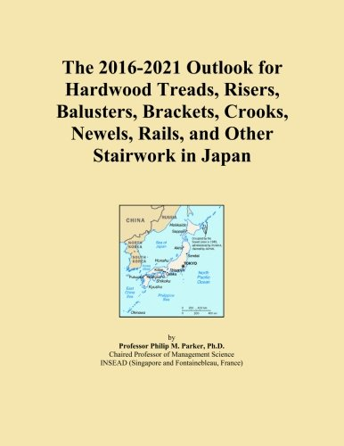 Preisvergleich Produktbild The 2016-2021 Outlook for Hardwood Treads, Risers, Balusters, Brackets, Crooks, Newels, Rails, and Other Stairwork in Japan