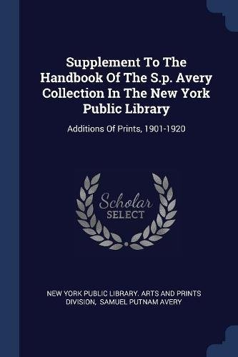 Supplement to the Handbook of the S.P. Avery Collection in the New York Public Library: Additions of Prints, 1901-1920 (1920 Print)