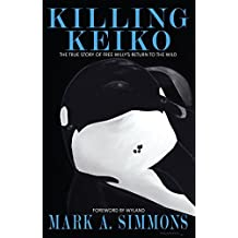 Killing Keiko: The True Story of Free Willy's Return to the Wild by Mark A. Simmons (2014-10-20)