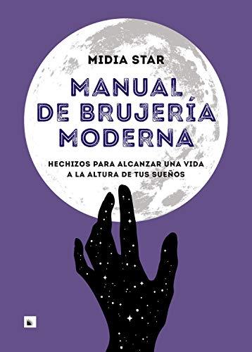 Manual de brujería moderna: Hechizos para alcanzar una vida a la altura de tus sueños (PRACTICA)