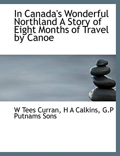 In Canada's Wonderful Northland A Story of Eight Months of Travel by Canoe