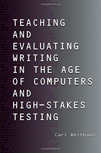 Teaching and Evaluating Writing in the Age of Computers and High-Stakes Testing