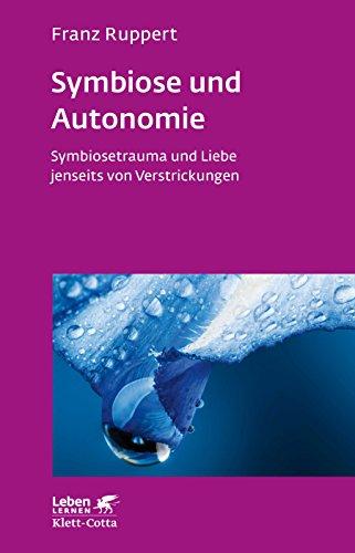 Symbiose und Autonomie: SymbioSetrauma und Liebe jenseits von Verstrickungen (Leben lernen)