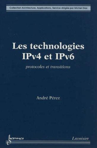 Les technologies IPv4 et IPv6 : Protocoles et transitions par André Pérez