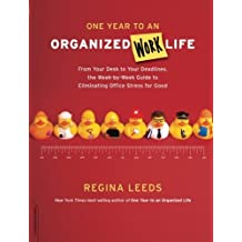 One Year to an Organized Work Life: From Your Desk to Your Deadlines, the Week-by-Week Guide to Eliminating Office Stress for Good by Regina Leeds (2008-12-02)