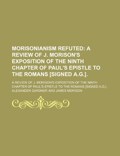 Morisonianism Refuted; A Review of J. Morison's Exposition of the Ninth Chapter of Paul's Epistle to the Romans [Signed A.g.] a Review of J. Morison's ... Paul's Epistle to the Romans [Signed A.g.].