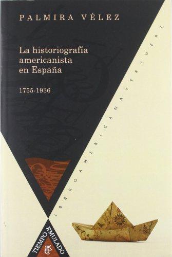 La historiografía americanista en España, 1755-1936. (Tiempo emulado. Historia de América y España) por Palmira Vélez Jiménez