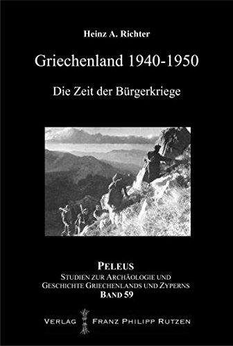 Griechenland 1940-1950: Die Zeit der Bürgerkriege (PELEUS / Studien zur Archäologie und Geschichte Griechenlands und Zyperns, Band 59)