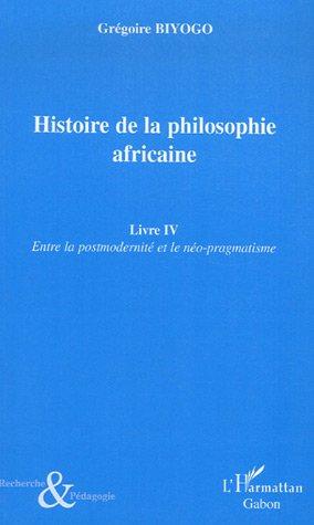 Histoire de la philosophie africaine : Tome 4, Entre la postmodernité et le néo-pragmatisme par Grégoire Biyogo