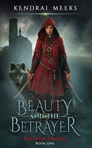 Beauty and the Betrayer (Red Hood Origins Book 1) by Kendrai Meeks