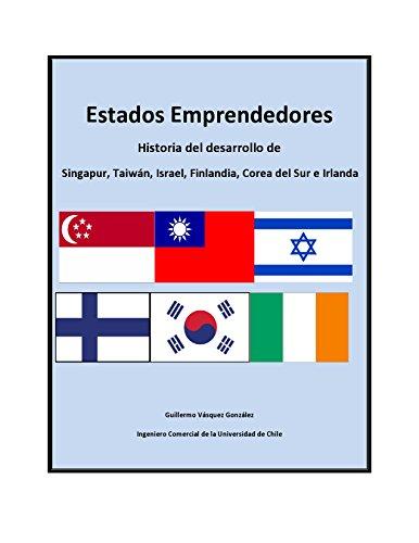 Estados Emprendedores: Historia del desarrollo de Singapur, Taiwán, Israel, Finlandia, Corea del Sur e Irlanda por Guillermo Vásquez