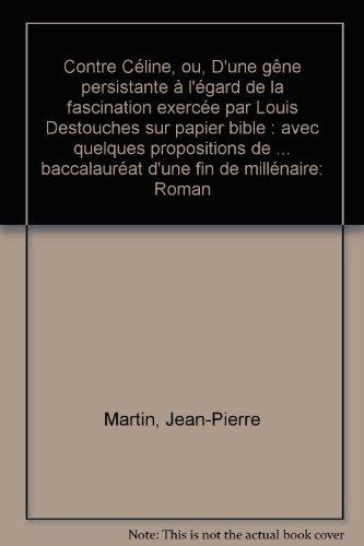 Contre Céline ou D'une gêne persistante à l'égard de la fascination exercée par Louis Destouches sur papier bible : Avec quelques propositions de ... baccalauréat d'une fin de millénaire, roman