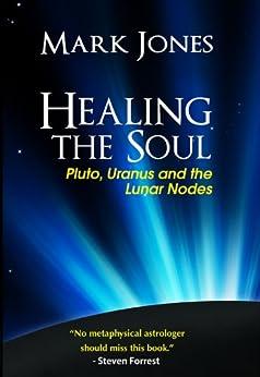 Healing the Soul: Pluto, Uranus and the Lunar Nodes (English Edition) par [Jones, Mark]