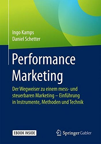 Performance Marketing: Der Wegweiser zu einem mess- und steuerbaren Marketing - Einführung in  Instrumente, Methoden und Technik