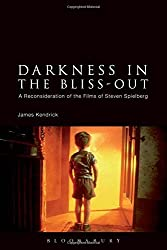 Darkness in the Bliss-Out: A Reconsideration of the Films of Steven Spielberg by James Kendrick (2014-05-08)