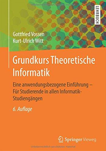 Grundkurs Theoretische Informatik: Eine anwendungsbezogene Einführung - Für Studierende in allen Informatik-Studiengängen