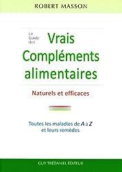 Le Guide des vrais Compléments, Alimentaires Naturels et Efficaces : Les maladies courantes et leurs remèdes de A à Z