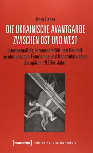 Die ukrainische Avantgarde zwischen Ost und West: Intertextualität, Intermedialität und Polemik im ukrainischen Futurismus und Konstruktivismus der ... (Edition Kulturwissenschaft, Bd. 191)
