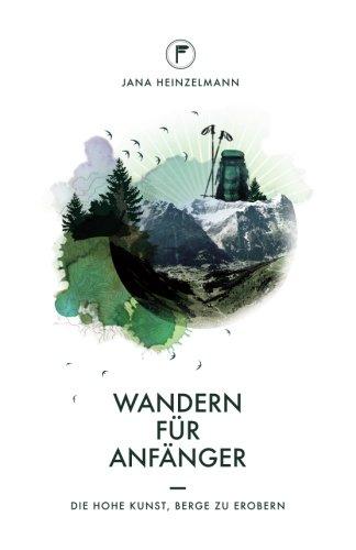 Wandern für Anfänger: Die hohe Kunst, Berge zu erobern