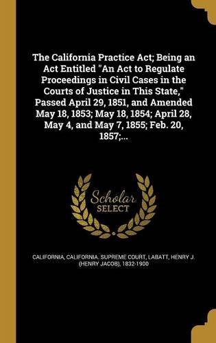 the-california-practice-act-being-an-act-entitled-an-act-to-regulate-proceedings-in-civil-cases-in-t