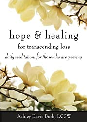 Hope & Healing for Transcending Loss: Daily Meditations for Those Who Are Grieving by Ashley Davis Bush LCSW (2016-01-01)