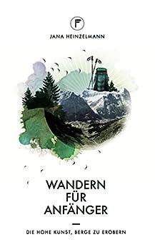 Wandern für Anfänger: Die hohe Kunst, Berge zu erobern von [Heinzelmann, Jana]
