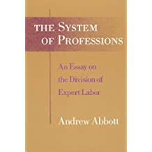 The System of Professions: An Essay on the Division of Expert Labor: Essay on the Division of Expert Labour (Institutions)