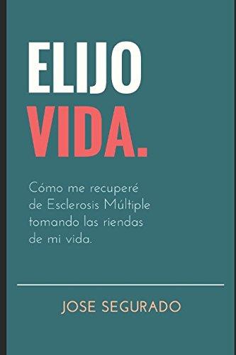 ELIJO VIDA.: Cómo me recuperé de Esclerosis Múltiple tomando las riendas de mi vida. por Jose Segurado