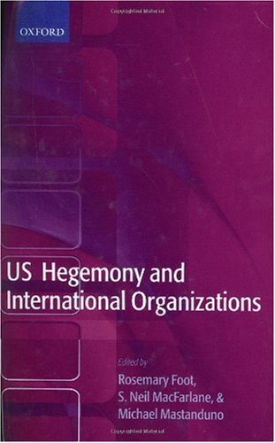 US Hegemony and International Organizations: The United States and Multilateral Institutions
