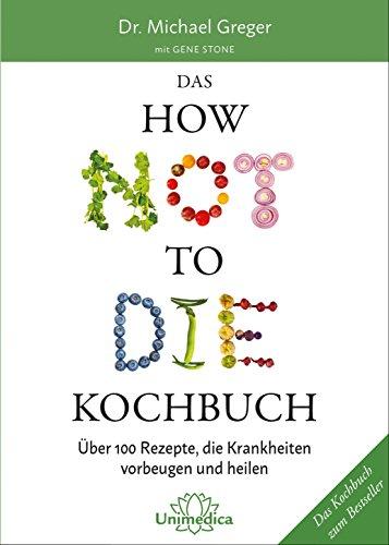 Das HOW NOT TO DIE Kochbuch: Mehr als 100 Rezepte, die helfen Krankheiten vorzubeugen und zu heilen: ber 100 Rezepte…