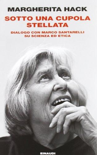 Sotto una cupola stellata. Dialogo con Marco Santarelli su scienza ed etica (Einaudi. Passaggi) por Margherita Hack