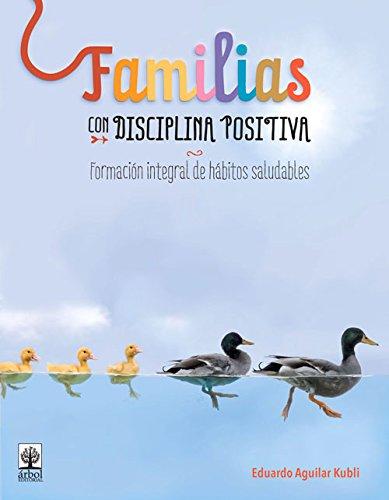 Familias Con Disciplina Positiva: Formacion Integral de Habitos Saludables por Eduardo Aguilar Kubli
