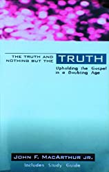 The Truth and Nothing But the Truth: Upholding the Gospel in a Doubting Age by John F. Macarthur Jr. (2001-01-01)