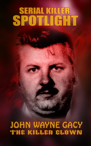 Serial Killer Spotlight: John Wayne Gacy - The Killer Clown (Serial Killer Spotlight: Jeffrey Dahmer – The Milwaukee Cannibal) (English Edition)