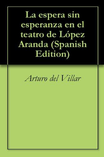 La espera sin esperanza en el teatro de López Aranda por Arturo del Villar