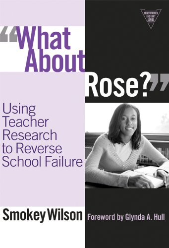 What About Rose?: Using Teacher Research to Reverse School Failure (Practitioner Inquiry Series)