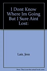 I Don't Know Where I'm Going, But I Sure Ain't Lost by Jess Lair (1981-08-01)