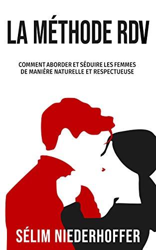 La Méthode RDV: Comment aborder et séduire les femmes de manière naturelle et respectueuse par Sélim Niederhoffer