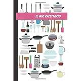 Il Mio Ricettario:: Ricettario da Scrivere in Bianco con Indice, Quaderno per Ricette Personalizzabile In italiano…