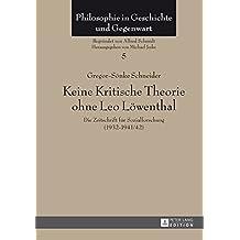 Keine Kritische Theorie Ohne Leo Loewenthal: Die Zeitschrift Fuer Sozialforschung (1932-1941/42)- Mit Einem Vorwort Von Peter-Erwin Jansen (Philosophie in Geschichte Und Gegenwart)