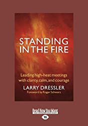 Standing in the Fire: Leading High-Heat Meetings with Calm, Clarity, and Courage by Larry Dressler and Roger Schwarz (2012-12-28)